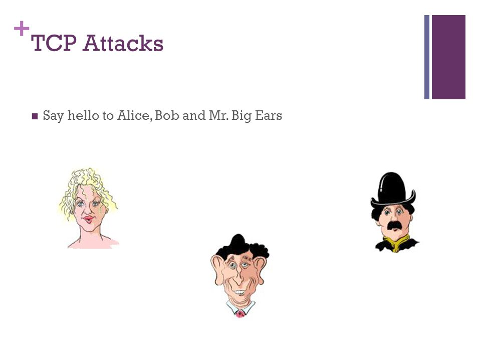 + TCP Attacks Say hello to Alice, Bob and Mr. Big Ears