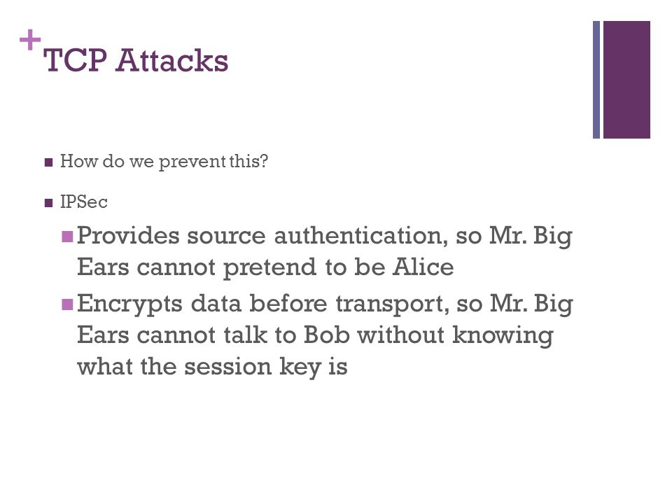 + TCP Attacks How do we prevent this.IPSec Provides source authentication, so Mr.