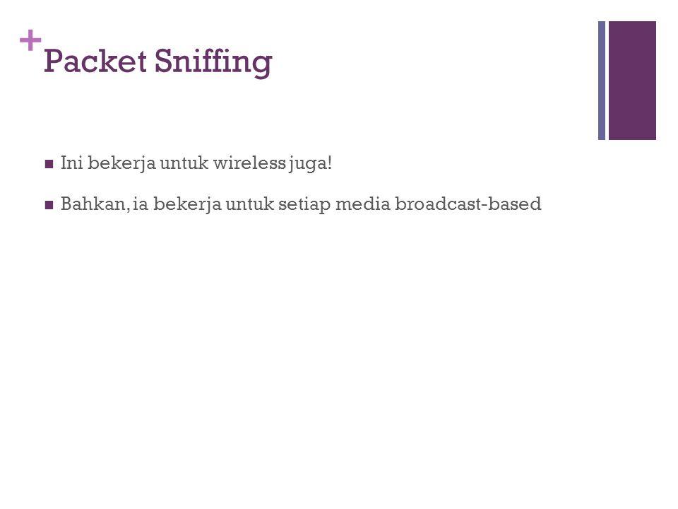 + Packet Sniffing Ini bekerja untuk wireless juga! Bahkan, ia bekerja untuk setiap media broadcast-based