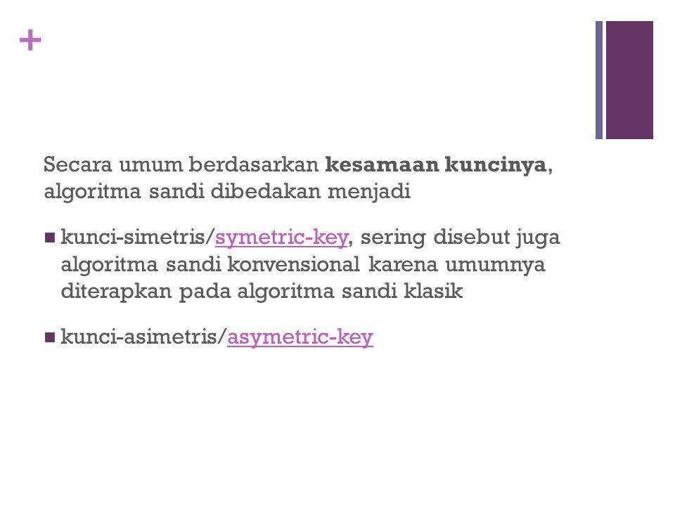 + Secara umum berdasarkan kesamaan kuncinya, algoritma sandi dibedakan menjadi kunci-simetris/symetric-key, sering disebut juga algoritma sandi konven