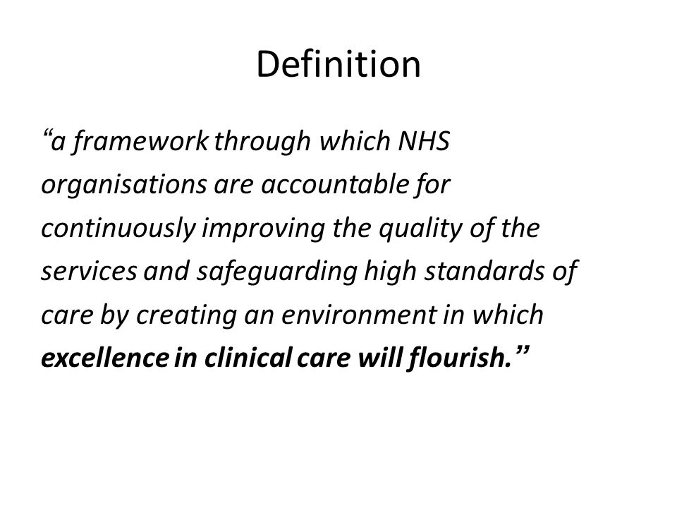 Definition a framework through which NHS organisations are accountable for continuously improving the quality of the services and safeguarding high standards of care by creating an environment in which excellence in clinical care will flourish.