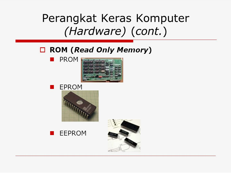 Perangkat Keras Komputer (Hardware) (cont.)  ROM (Read Only Memory) PROM EPROM EEPROM