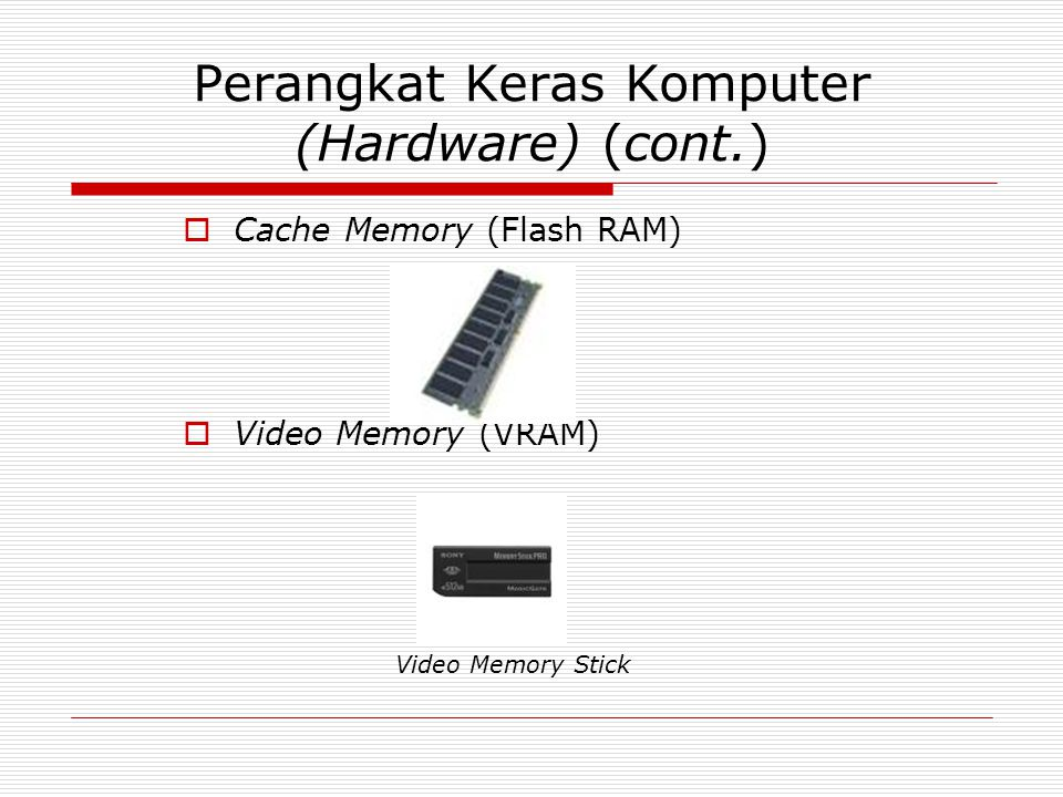 Perangkat Keras Komputer (Hardware) (cont.)  Cache Memory (Flash RAM)  Video Memory (VRAM) Video Memory Stick