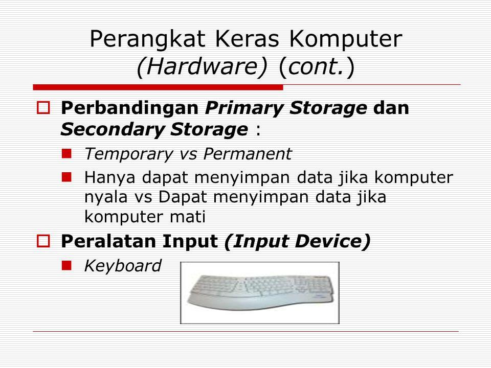 Perangkat Keras Komputer (Hardware) (cont.)  Perbandingan Primary Storage dan Secondary Storage : Temporary vs Permanent Hanya dapat menyimpan data jika komputer nyala vs Dapat menyimpan data jika komputer mati  Peralatan Input (Input Device) Keyboard