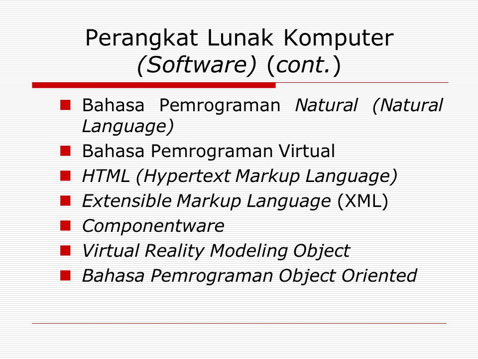 Perangkat Lunak Komputer (Software) (cont.) Bahasa Pemrograman Natural (Natural Language) Bahasa Pemrograman Virtual HTML (Hypertext Markup Language) Extensible Markup Language (XML) Componentware Virtual Reality Modeling Object Bahasa Pemrograman Object Oriented