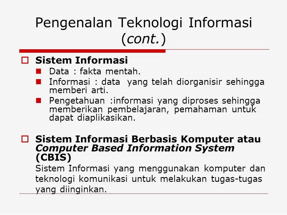 Pengenalan Teknologi Informasi (cont.)  Sistem Informasi Data : fakta mentah. Informasi : data yang telah diorganisir sehingga memberi arti. Pengetah