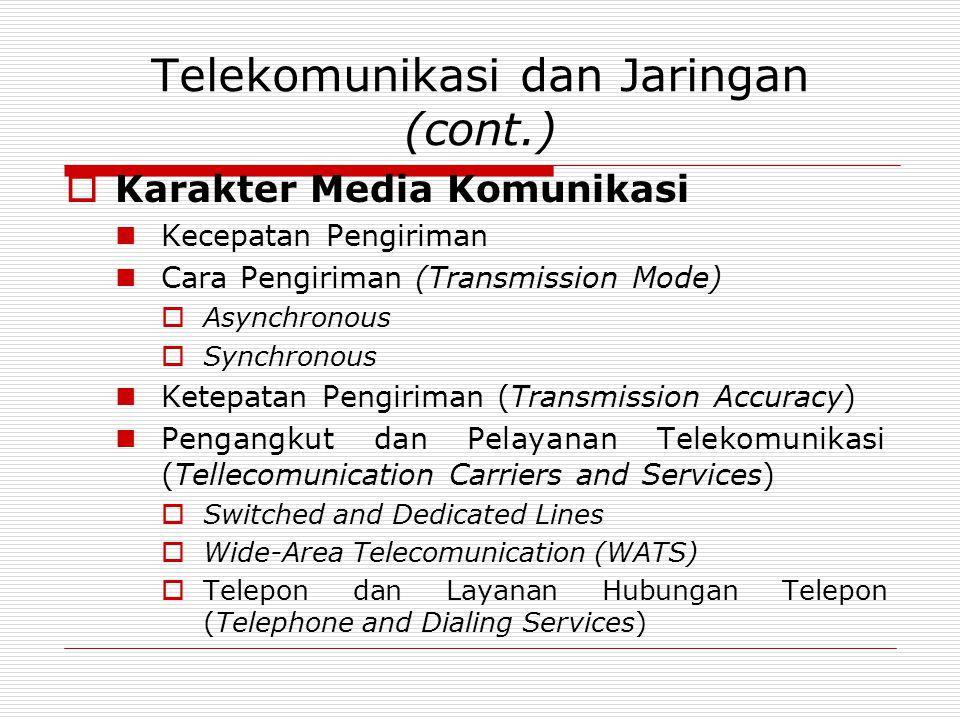 Telekomunikasi dan Jaringan (cont.)  Karakter Media Komunikasi Kecepatan Pengiriman Cara Pengiriman (Transmission Mode)  Asynchronous  Synchronous Ketepatan Pengiriman (Transmission Accuracy) Pengangkut dan Pelayanan Telekomunikasi (Tellecomunication Carriers and Services)  Switched and Dedicated Lines  Wide-Area Telecomunication (WATS)  Telepon dan Layanan Hubungan Telepon (Telephone and Dialing Services)