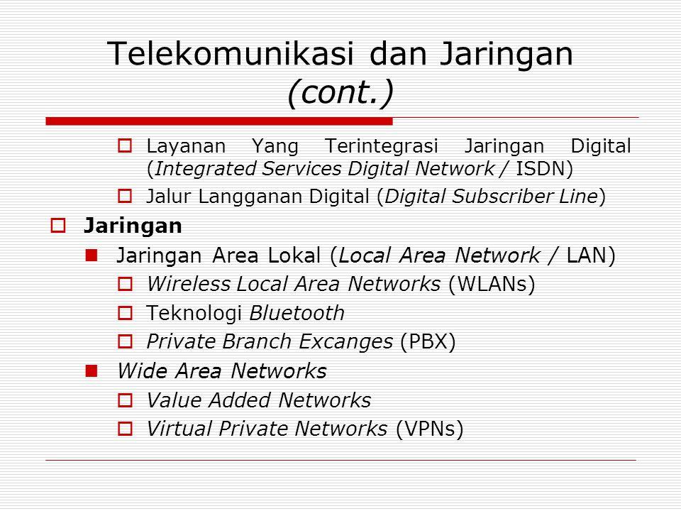 Telekomunikasi dan Jaringan (cont.)  Layanan Yang Terintegrasi Jaringan Digital (Integrated Services Digital Network / ISDN)  Jalur Langganan Digital (Digital Subscriber Line)  Jaringan Jaringan Area Lokal (Local Area Network / LAN)  Wireless Local Area Networks (WLANs)  Teknologi Bluetooth  Private Branch Excanges (PBX) Wide Area Networks  Value Added Networks  Virtual Private Networks (VPNs)