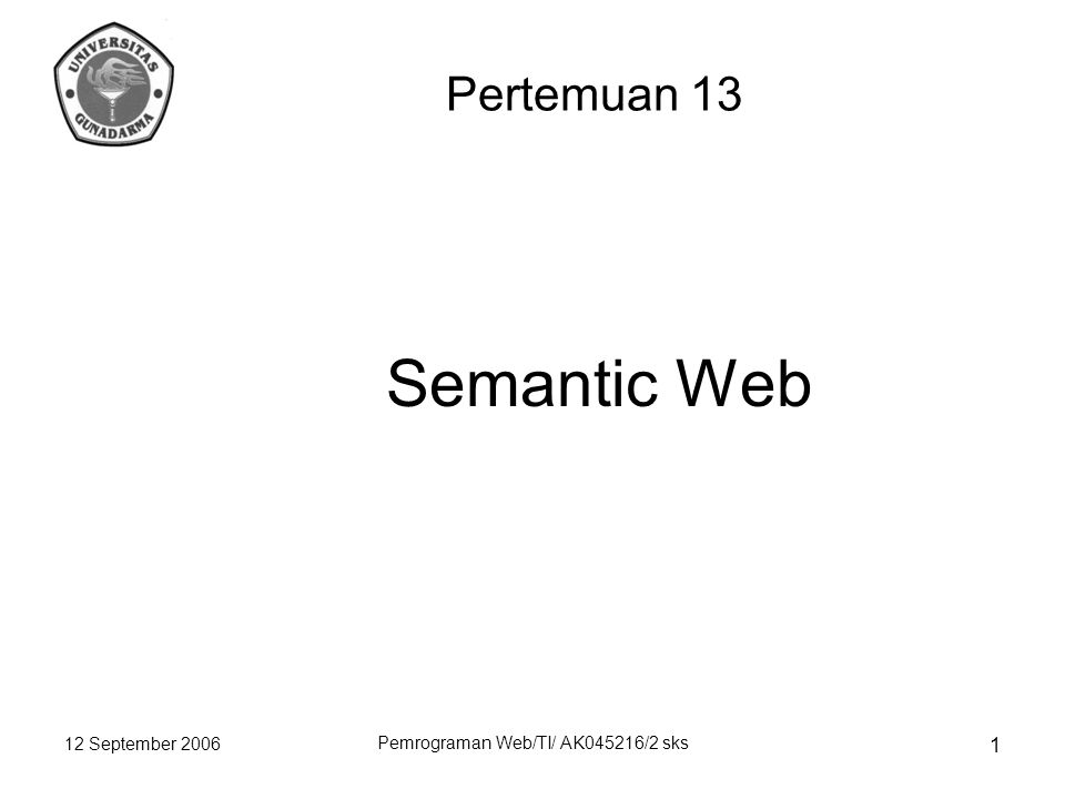 12 September 2006 Pemrograman Web/TI/ AK045216/2 sks 1 Semantic Web Pertemuan 13