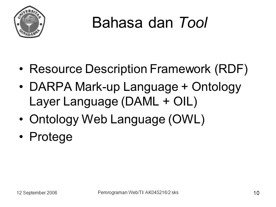 12 September 2006 Pemrograman Web/TI/ AK045216/2 sks 10 Bahasa dan Tool Resource Description Framework (RDF) DARPA Mark-up Language + Ontology Layer Language (DAML + OIL) Ontology Web Language (OWL) Protege