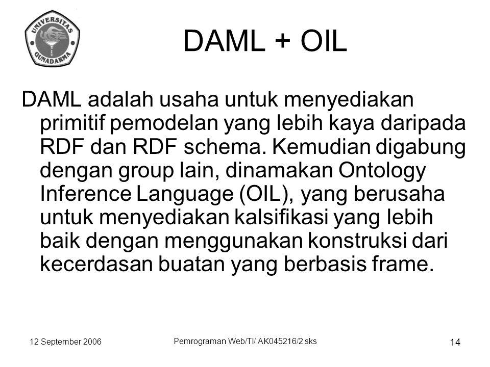 12 September 2006 Pemrograman Web/TI/ AK045216/2 sks 14 DAML + OIL DAML adalah usaha untuk menyediakan primitif pemodelan yang lebih kaya daripada RDF dan RDF schema.