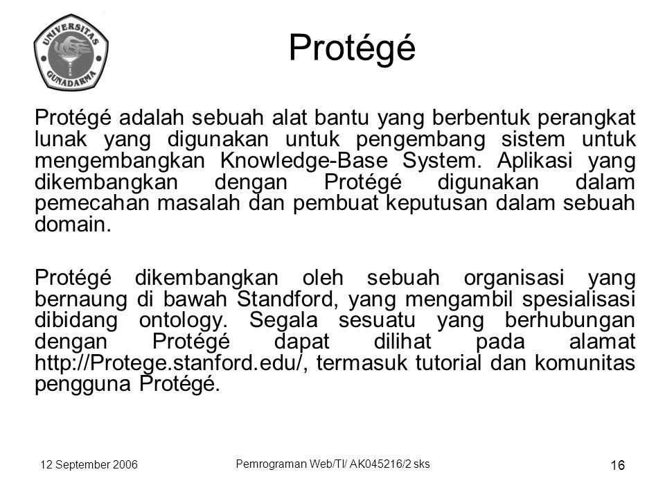 12 September 2006 Pemrograman Web/TI/ AK045216/2 sks 16 Protégé Protégé adalah sebuah alat bantu yang berbentuk perangkat lunak yang digunakan untuk pengembang sistem untuk mengembangkan Knowledge-Base System.