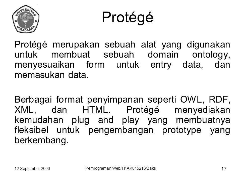 12 September 2006 Pemrograman Web/TI/ AK045216/2 sks 17 Protégé Protégé merupakan sebuah alat yang digunakan untuk membuat sebuah domain ontology, menyesuaikan form untuk entry data, dan memasukan data.