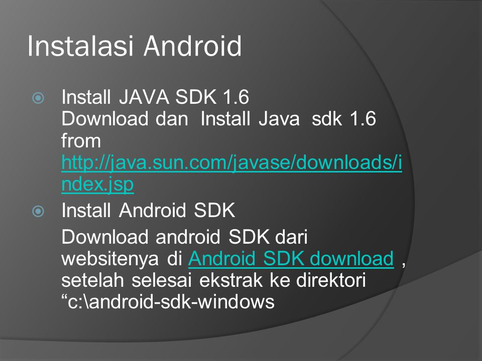 Instalasi Android  Install JAVA SDK 1.6 Download dan Install Java sdk 1.6 from http://java.sun.com/javase/downloads/i ndex.jsp http://java.sun.com/javase/downloads/i ndex.jsp  Install Android SDK Download android SDK dari websitenya di Android SDK download, setelah selesai ekstrak ke direktori c:\android-sdk-windowsAndroid SDK download