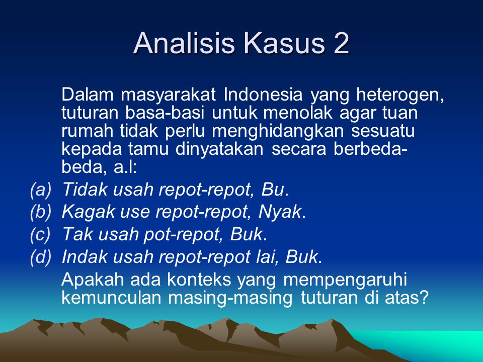 Analisis Kasus 2 Dalam masyarakat Indonesia yang heterogen, tuturan basa-basi untuk menolak agar tuan rumah tidak perlu menghidangkan sesuatu kepada t