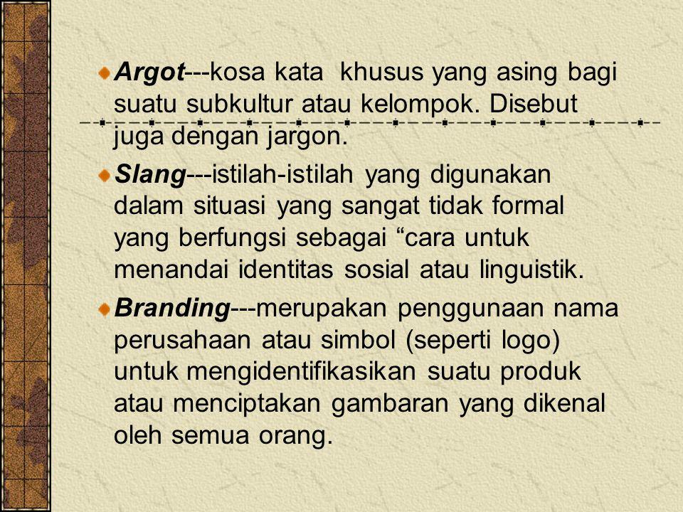 Argot---kosa kata khusus yang asing bagi suatu subkultur atau kelompok. Disebut juga dengan jargon. Slang---istilah-istilah yang digunakan dalam situa