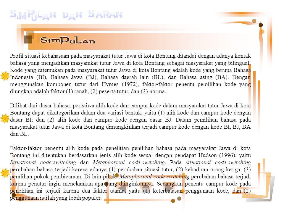 Profil situasi kebahasaan pada masyarakat tutur Jawa di kota Bontang ditandai dengan adanya kontak bahasa yang menjadikan masyarakat tutur Jawa di kota Bontang sebagai masyarakat yang bilingual.