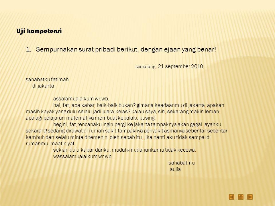 Uji kompetensi 1.Sempurnakan surat pribadi berikut, dengan ejaan yang benar! semarang, 21 september 2010 sahabatku fatimah di jakarta assalamualaikum