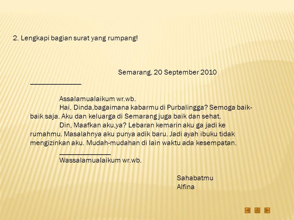 2. Lengkapi bagian surat yang rumpang! Semarang, 20 September 2010 ______________ Assalamualaikum wr.wb. Hai, Dinda,bagaimana kabarmu di Purbalingga?