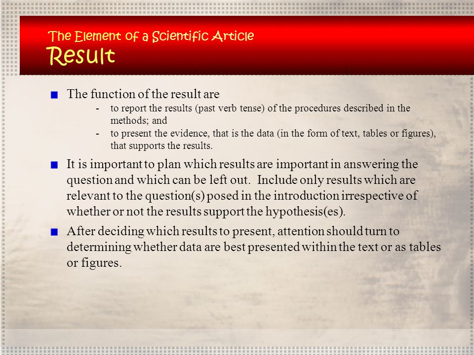 The Element of a Scientific Article Result The function of the result are -to report the results (past verb tense) of the procedures described in the