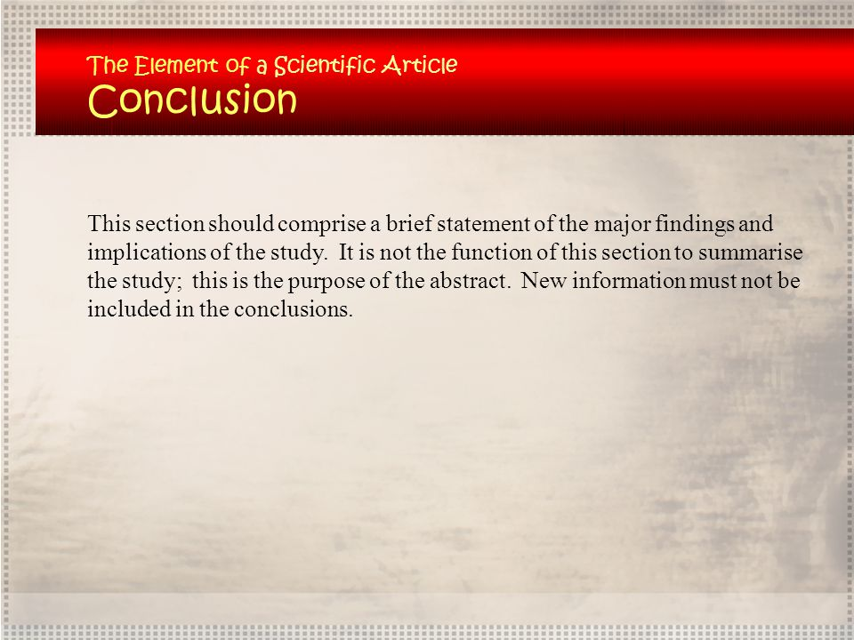 The Element of a Scientific Article Conclusion This section should comprise a brief statement of the major findings and implications of the study. It