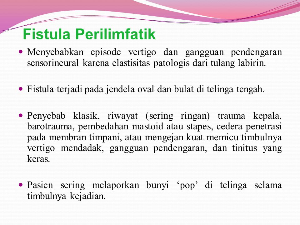 Fistula Perilimfatik Menyebabkan episode vertigo dan gangguan pendengaran sensorineural karena elastisitas patologis dari tulang labirin. Fistula terj