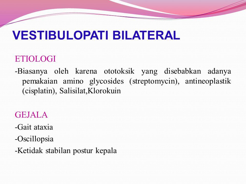 VESTIBULOPATI BILATERAL ETIOLOGI -Biasanya oleh karena ototoksik yang disebabkan adanya pemakaian amino glycosides (streptomycin), antineoplastik (cis