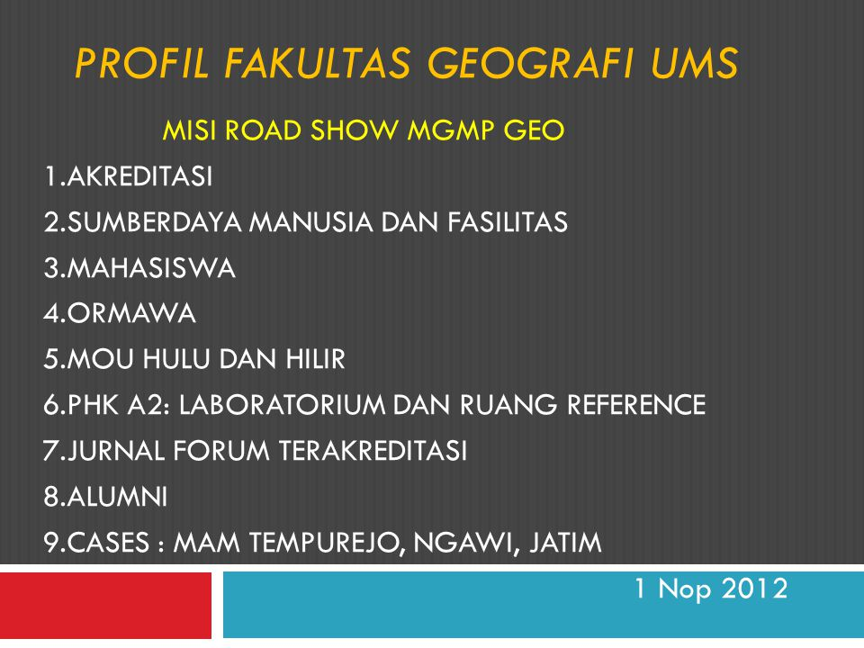 PROFIL FAKULTAS GEOGRAFI UMS MISI ROAD SHOW MGMP GEO 1.AKREDITASI 2.SUMBERDAYA MANUSIA DAN FASILITAS 3.MAHASISWA 4.ORMAWA 5.MOU HULU DAN HILIR 6.PHK A2: LABORATORIUM DAN RUANG REFERENCE 7.JURNAL FORUM TERAKREDITASI 8.ALUMNI 9.CASES : MAM TEMPUREJO, NGAWI, JATIM 1 Nop 2012