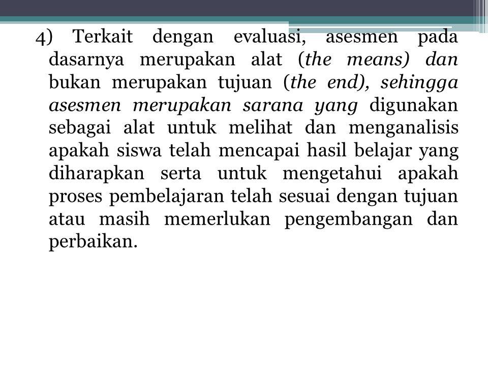 4) Terkait dengan evaluasi, asesmen pada dasarnya merupakan alat (the means) dan bukan merupakan tujuan (the end), sehingga asesmen merupakan sarana y