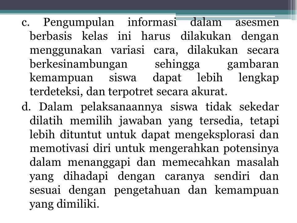 c. Pengumpulan informasi dalam asesmen berbasis kelas ini harus dilakukan dengan menggunakan variasi cara, dilakukan secara berkesinambungan sehingga
