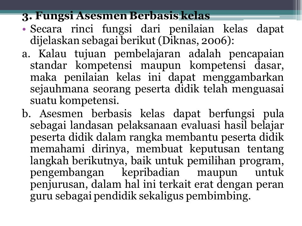 3. Fungsi Asesmen Berbasis kelas Secara rinci fungsi dari penilaian kelas dapat dijelaskan sebagai berikut (Diknas, 2006): a. Kalau tujuan pembelajara