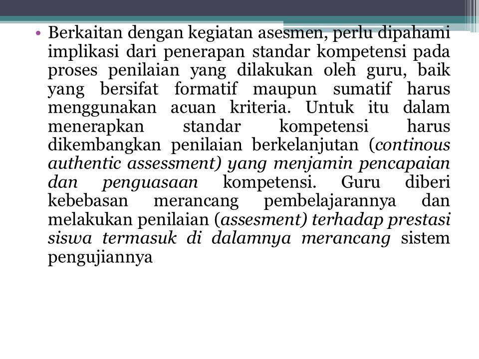 Berkaitan dengan kegiatan asesmen, perlu dipahami implikasi dari penerapan standar kompetensi pada proses penilaian yang dilakukan oleh guru, baik yan