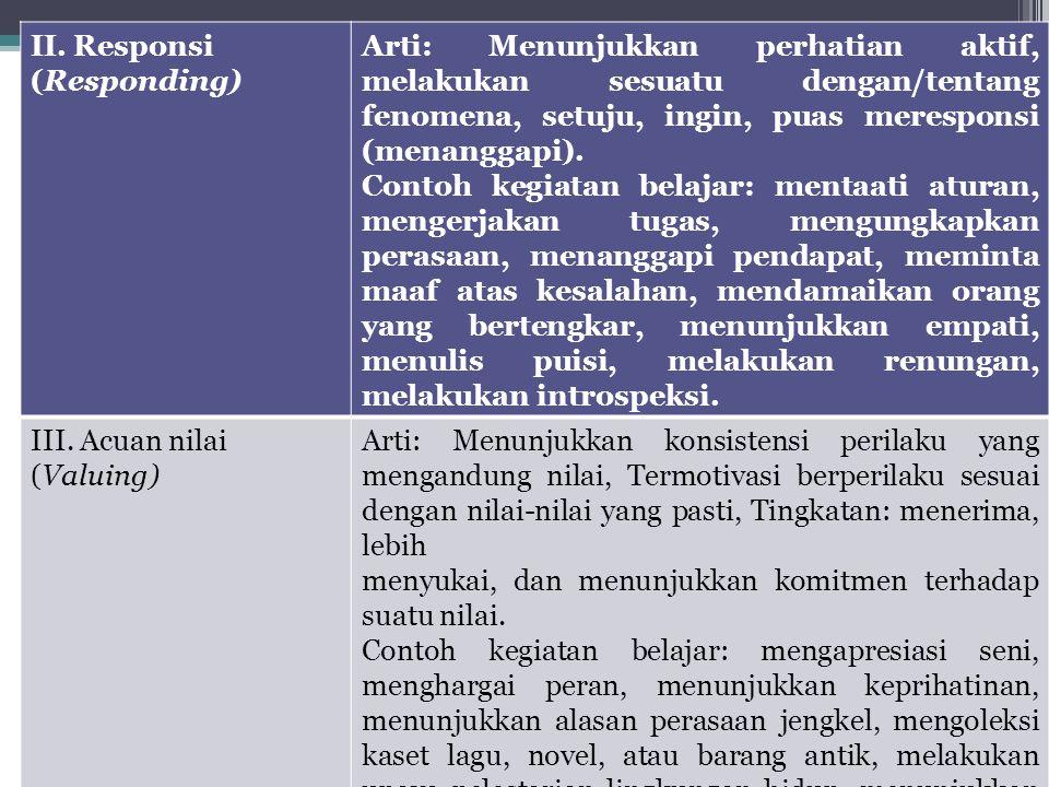 II. Responsi (Responding) Arti: Menunjukkan perhatian aktif, melakukan sesuatu dengan/tentang fenomena, setuju, ingin, puas meresponsi (menanggapi). C
