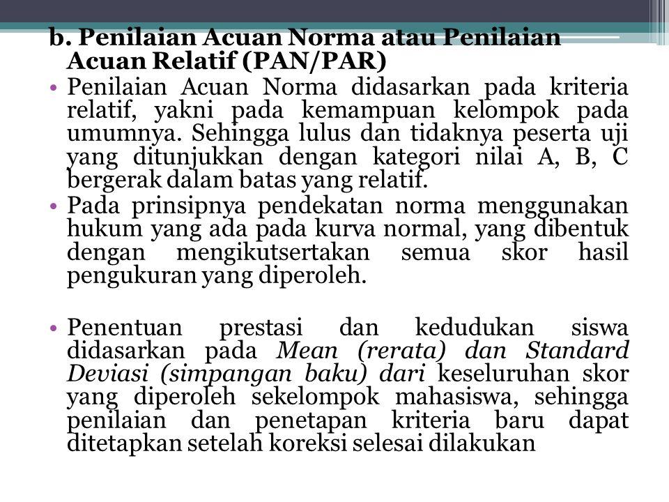 b. Penilaian Acuan Norma atau Penilaian Acuan Relatif (PAN/PAR) Penilaian Acuan Norma didasarkan pada kriteria relatif, yakni pada kemampuan kelompok