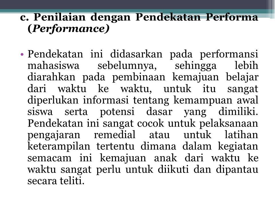 c. Penilaian dengan Pendekatan Performa (Performance) Pendekatan ini didasarkan pada performansi mahasiswa sebelumnya, sehingga lebih diarahkan pada p