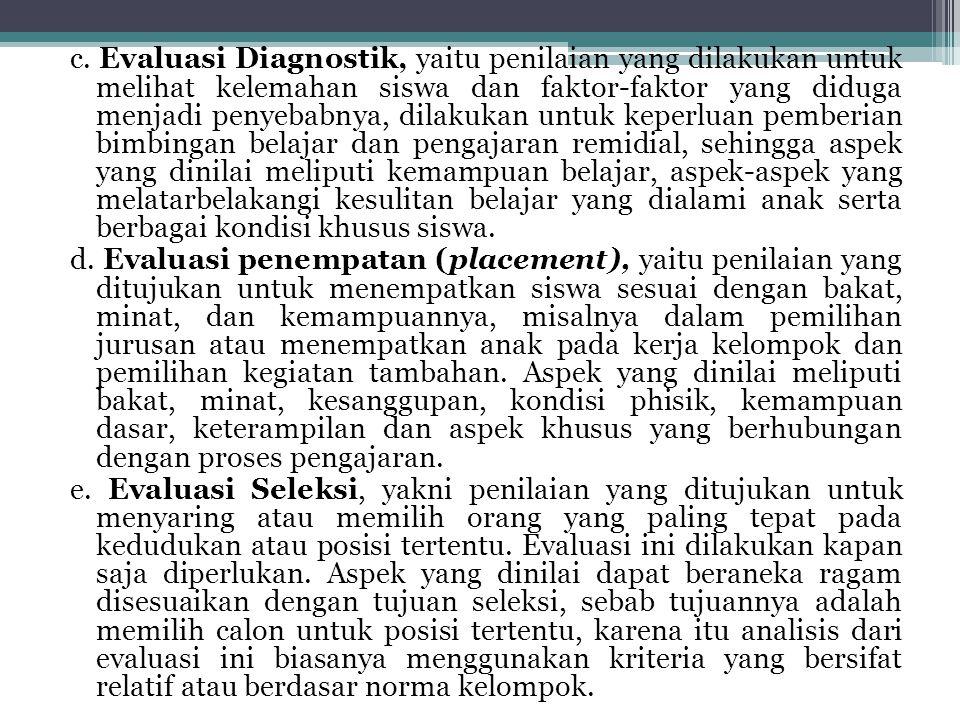 c. Evaluasi Diagnostik, yaitu penilaian yang dilakukan untuk melihat kelemahan siswa dan faktor-faktor yang diduga menjadi penyebabnya, dilakukan untu