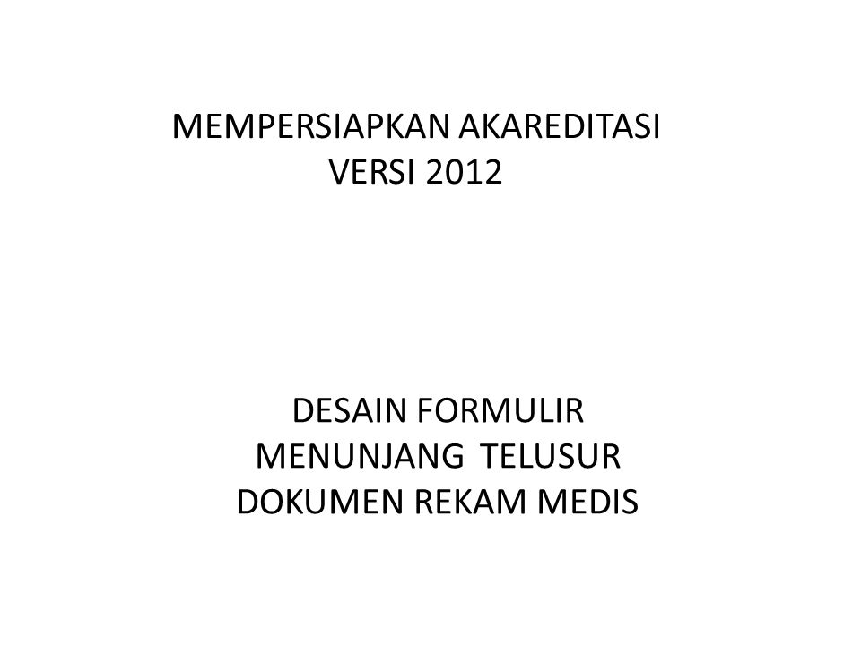 DESAIN FORMULIR MENUNJANG TELUSUR DOKUMEN REKAM MEDIS MEMPERSIAPKAN AKAREDITASI VERSI 2012
