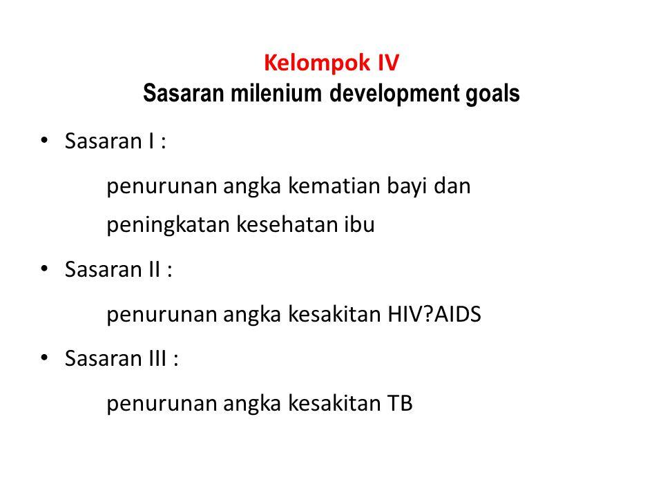 Kelompok IV Sasaran milenium development goals Sasaran I : penurunan angka kematian bayi dan peningkatan kesehatan ibu Sasaran II : penurunan angka ke
