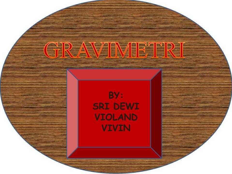 MATERI GRAVIMETRI A.PRINSIP GRAVIMETRI B.ALAT-ALAT UNTUK GRAVIMETRI C.TEKNIS ANALIS GRAVIMETRI 1.