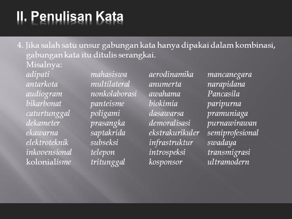 4. Jika salah satu unsur gabungan kata hanya dipakai dalam kombinasi, gabungan kata itu ditulis serangkai. Misalnya: adipati mahasiswaaerodinamika man