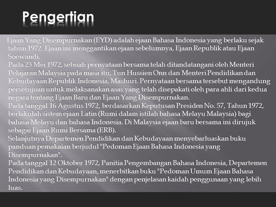 Ejaan Yang Disempurnakan (EYD) adalah ejaan Bahasa Indonesia yang berlaku sejak tahun 1972. Ejaan ini menggantikan ejaan sebelumnya, Ejaan Republik at