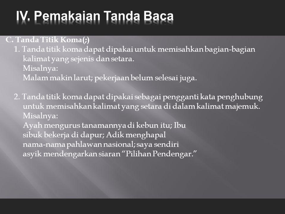 C. Tanda Titik Koma(;) 1. Tanda titik koma dapat dipakai untuk memisahkan bagian-bagian kalimat yang sejenis dan setara. Misalnya: Malam makin larut;