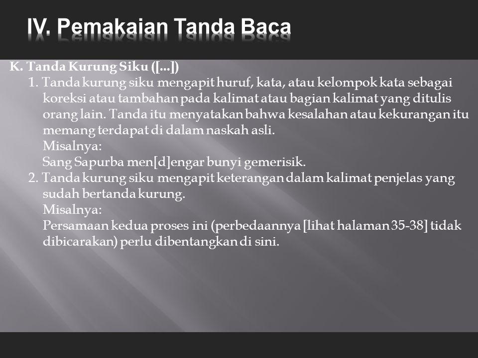 K. Tanda Kurung Siku ([...]) 1. Tanda kurung siku mengapit huruf, kata, atau kelompok kata sebagai koreksi atau tambahan pada kalimat atau bagian kali