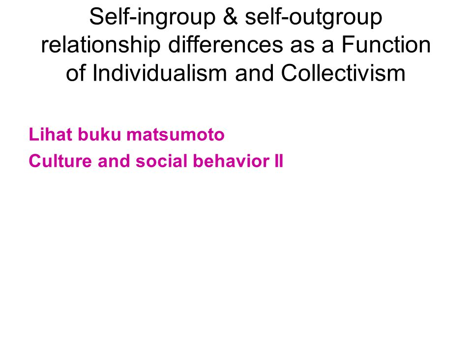 Self-ingroup & self-outgroup relationship differences as a Function of Individualism and Collectivism Lihat buku matsumoto Culture and social behavior II