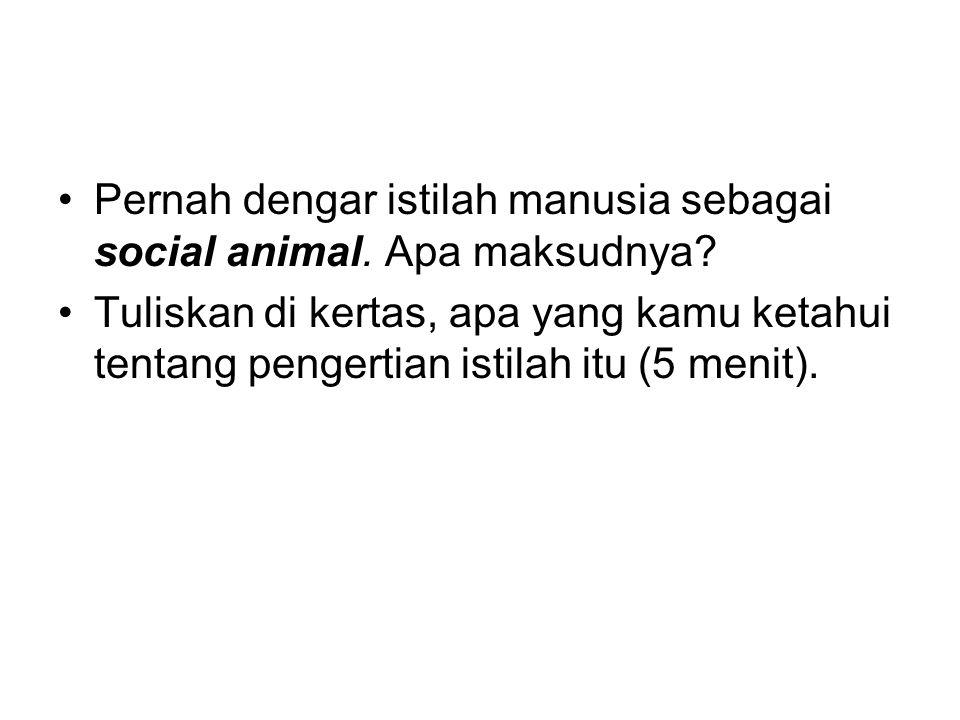 Pernah dengar istilah manusia sebagai social animal. Apa maksudnya? Tuliskan di kertas, apa yang kamu ketahui tentang pengertian istilah itu (5 menit)