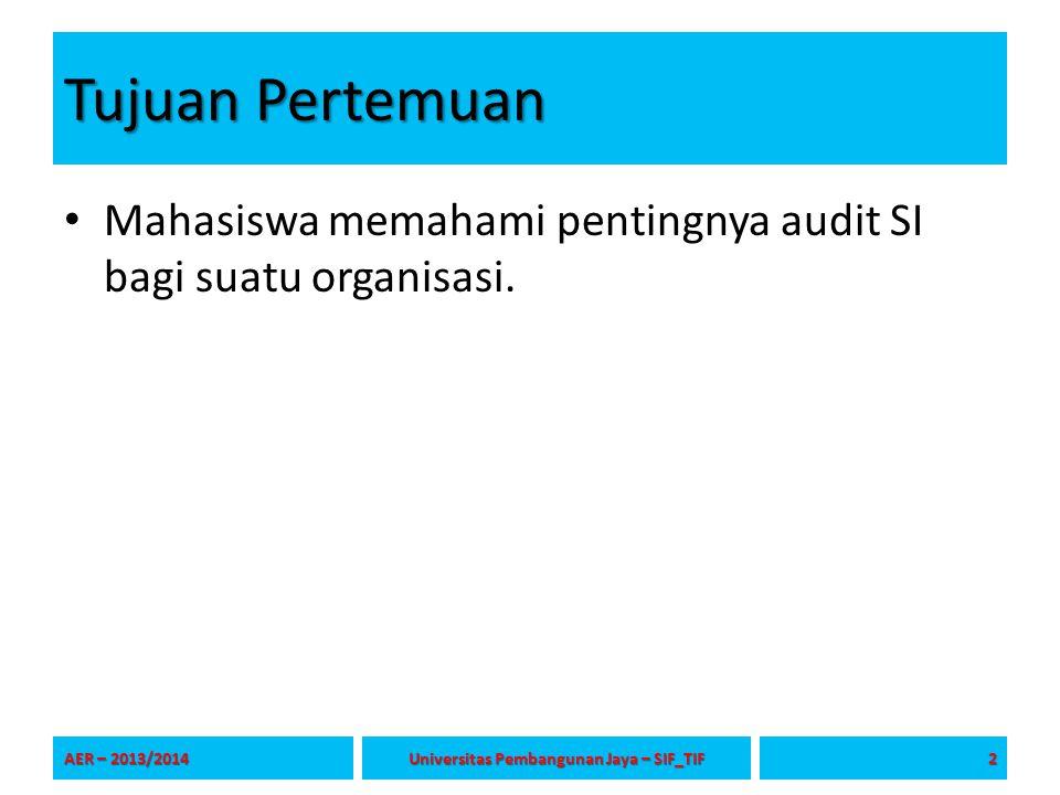 Tujuan Pertemuan Mahasiswa memahami pentingnya audit SI bagi suatu organisasi. AER – 2013/2014 2 Universitas Pembangunan Jaya – SIF_TIF