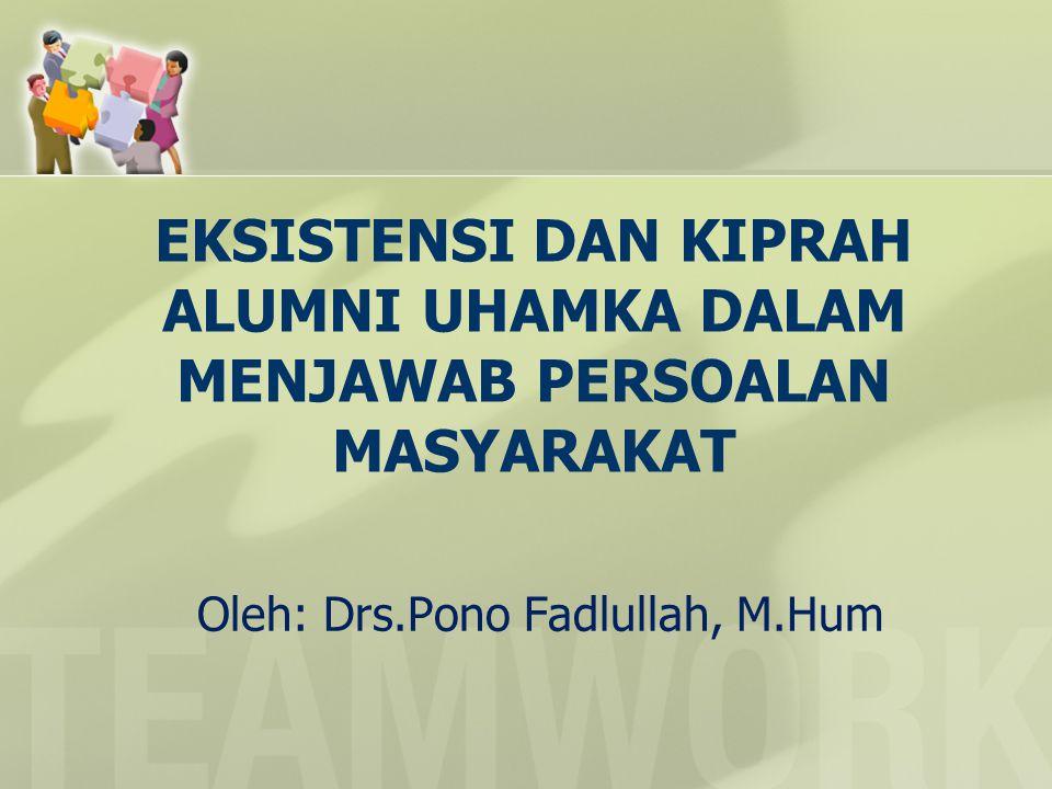 EKSISTENSI DAN KIPRAH ALUMNI UHAMKA DALAM MENJAWAB PERSOALAN MASYARAKAT Oleh: Drs.Pono Fadlullah, M.Hum