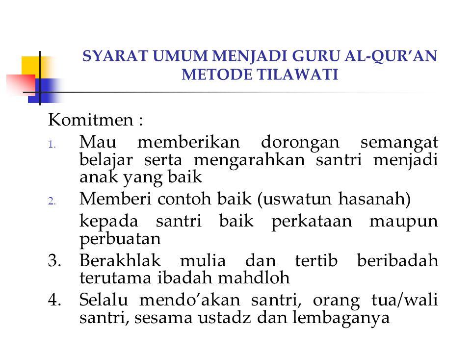 SYARAT UMUM MENJADI GURU AL-QUR'AN METODE TILAWATI Komitmen : 1. Mau memberikan dorongan semangat belajar serta mengarahkan santri menjadi anak yang b