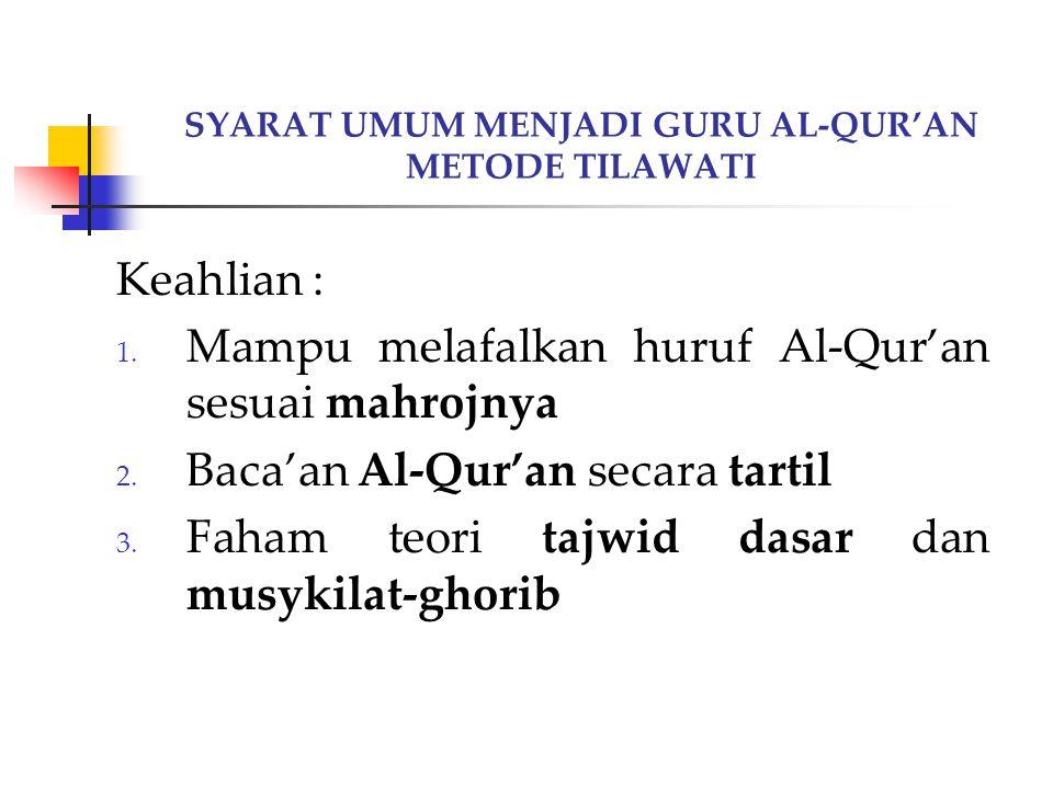 SYARAT UMUM MENJADI GURU AL-QUR'AN METODE TILAWATI Keahlian : 1. Mampu melafalkan huruf Al-Qur'an sesuai mahrojnya 2. Baca'an Al-Qur'an secara tartil
