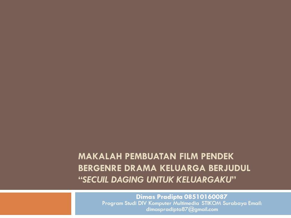 MAKALAH PEMBUATAN FILM PENDEK BERGENRE DRAMA KELUARGA BERJUDUL SECUIL DAGING UNTUK KELUARGAKU Dimas Pradipta 08510160087 Program Studi DIV Komputer Multimedia STIKOM Surabaya Email: dimaspradipta87@gmail.com